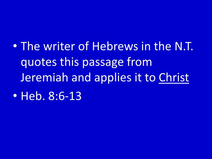 The writer of Hebrews in the N.T. quotes this passage from Jeremiah and applies it to