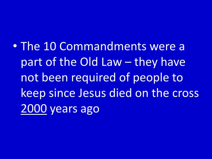 The 10 Commandments were a part of the Old Law – they have not been required of people to keep since Jesus died on the cross