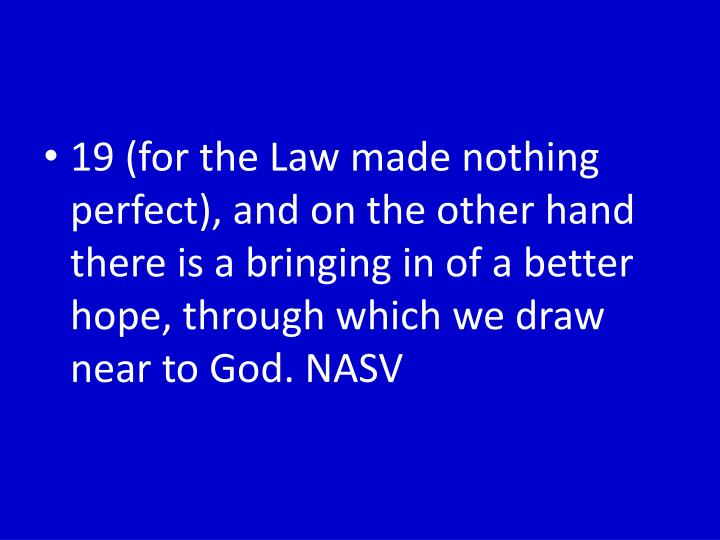 19 (for the Law made nothing perfect), and on the other hand there is a bringing in of a better hope, through which we draw near to God.