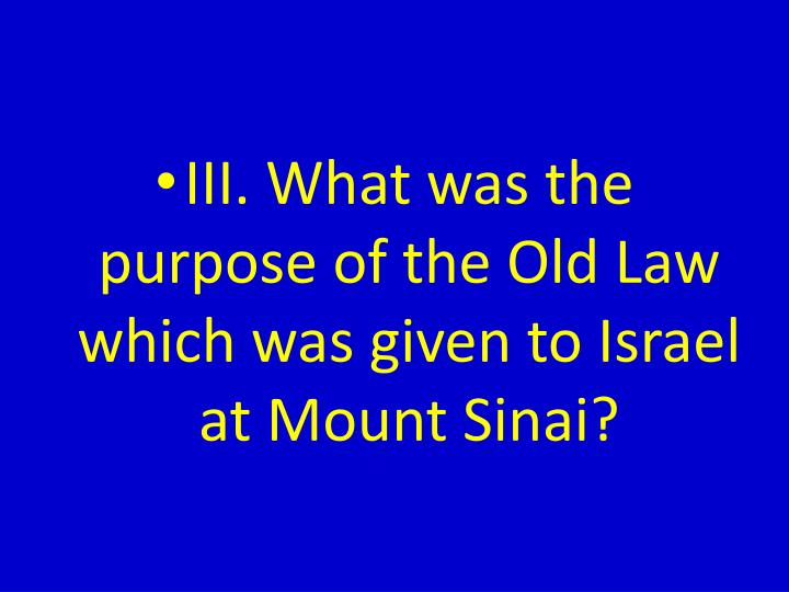 III. What was the purpose of the Old Law which was given to Israel at Mount Sinai?