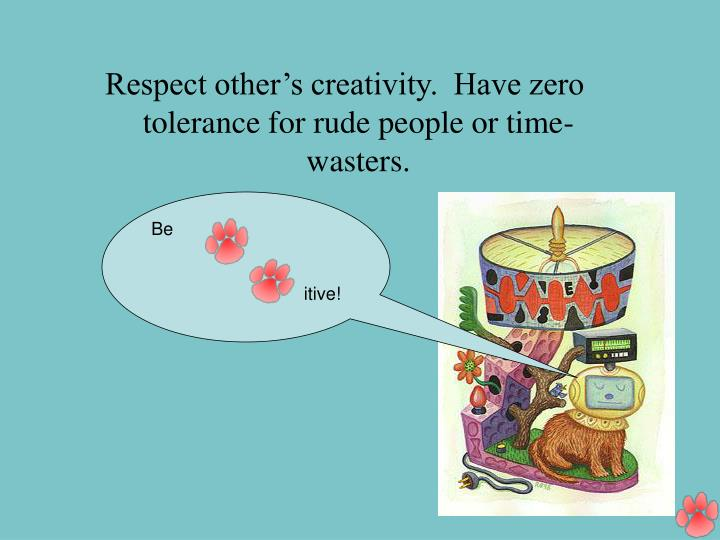 Respect other's creativity.  Have zero tolerance for rude people or time-wasters.