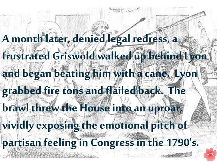 A month later, denied legal redress, a frustrated Griswold walked up behind Lyon and began beating him with a cane.  Lyon grabbed fire tons and flailed back.  The brawl threw the House into an uproar, vividly exposing the emotional pitch of partisan feeling in Congress in the 1790's.