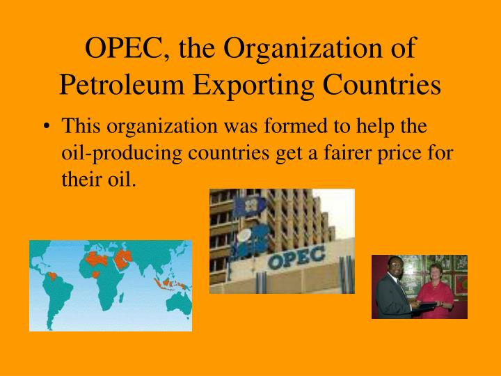 the organization of the petroleum exporting countries The organization of the petroleum exporting countries (opec) is an international, intergovernmental membership organization that aims to represent the interests of nations with substantial net exports of crude oil.
