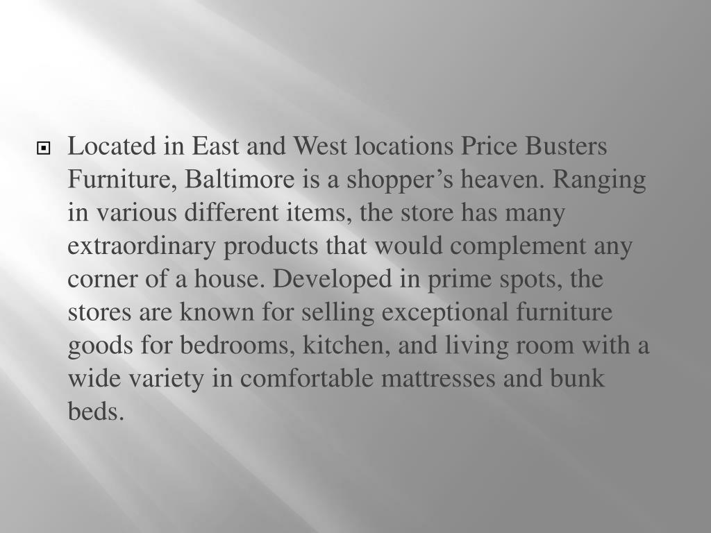Located in East and West locations Price Busters Furniture, Baltimore is a shopper's heaven. Ranging in various different items, the store has many extraordinary products that would complement any corner of a house. Developed in prime spots, the stores are known for selling exceptional furniture goods for bedrooms, kitchen, and living room with a wide variety in comfortable mattresses and bunk beds.