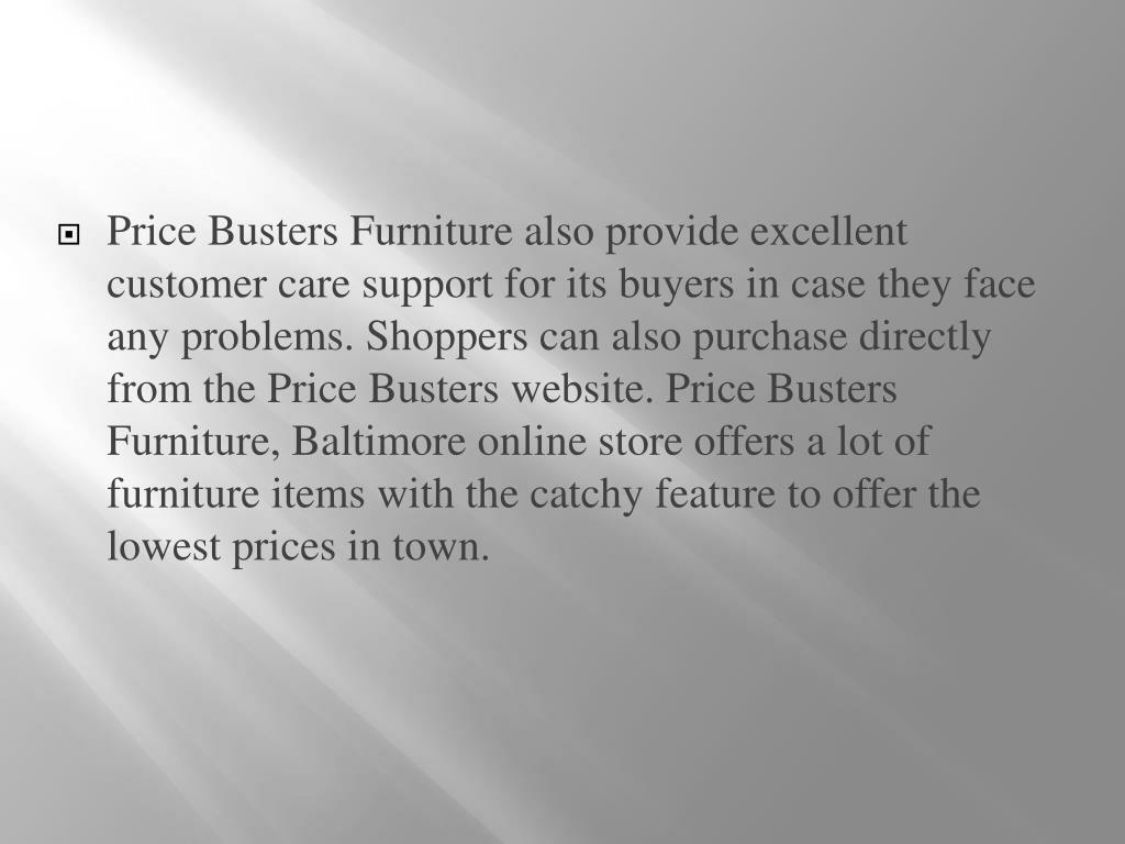 Price Busters Furniture also provide excellent customer care support for its buyers in case they face any problems. Shoppers can also purchase directly from the Price Busters website. Price Busters Furniture, Baltimore online store offers a lot of furniture items with the catchy feature to offer the lowest prices in town.