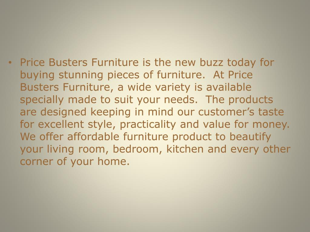 Price Busters Furniture is the new buzz today for buying stunning pieces of furniture.  At Price Busters Furniture, a wide variety is available specially made to suit your needs.  The products are designed keeping in mind our customer's taste for excellent style, practicality and value for money.  We offer affordable furniture product to beautify your living room, bedroom, kitchen and every other corner of your home.