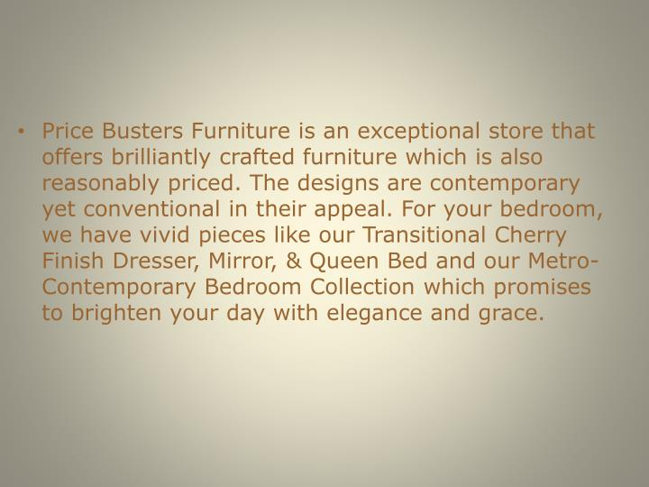 Price Busters Furniture is an exceptional store that offers brilliantly crafted furniture which is a...