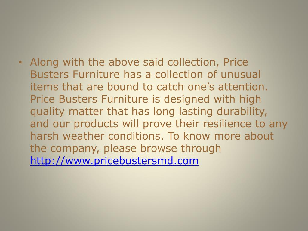 Along with the above said collection, Price Busters Furniture has a collection of unusual items that are bound to catch one's attention.  Price Busters Furniture is designed with high quality matter that has long lasting durability, and our products will prove their resilience to any harsh weather conditions. To know more about the company, please browse through