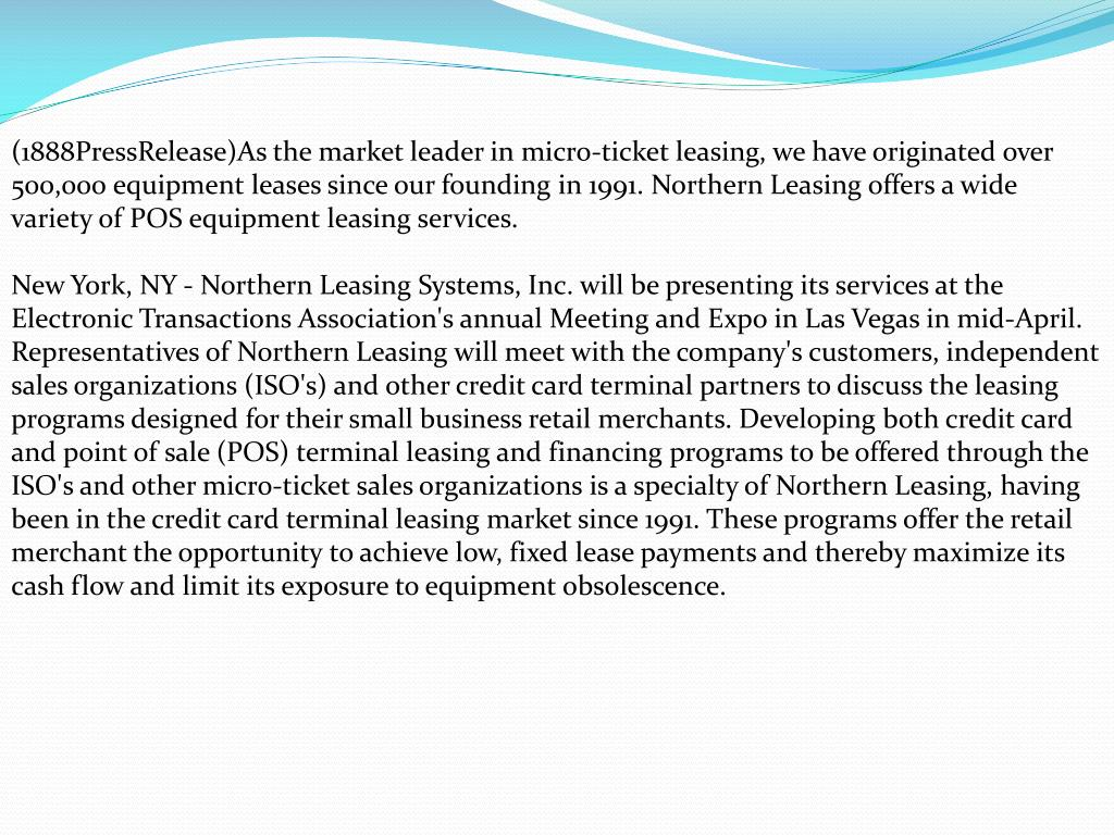 (1888PressRelease)As the market leader in micro-ticket leasing, we have originated over 500,000 equipment leases since our founding in 1991. Northern Leasing offers a wide variety of POS equipment leasing services.