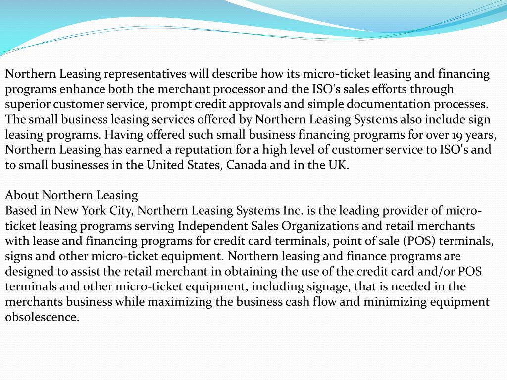 Northern Leasing representatives will describe how its micro-ticket leasing and financing programs enhance both the merchant processor and the ISO's sales efforts through superior customer service, prompt credit approvals and simple documentation processes. The small business leasing services offered by Northern Leasing Systems also include sign leasing programs. Having offered such small business financing programs for over 19 years, Northern Leasing has earned a reputation for a high level of customer service to ISO's and to small businesses in the United States, Canada and in the UK.