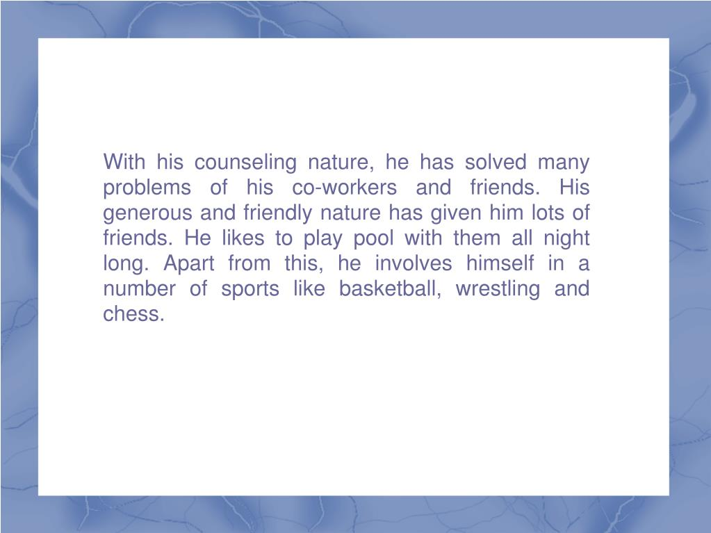 With his counseling nature, he has solved many problems of his co-workers and friends. His generous and friendly nature has given him lots of friends. He likes to play pool with them all night long. Apart from this, he involves himself in a number of sports like basketball, wrestling and chess.