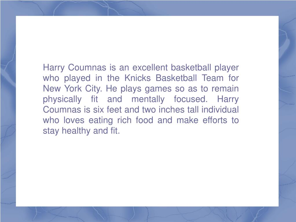 Harry Coumnas is an excellent basketball player who played in the Knicks Basketball Team for New York City. He plays games so as to remain physically fit and mentally focused. Harry Coumnas is six feet and two inches tall individual who loves eating rich food and make efforts to stay healthy and fit.