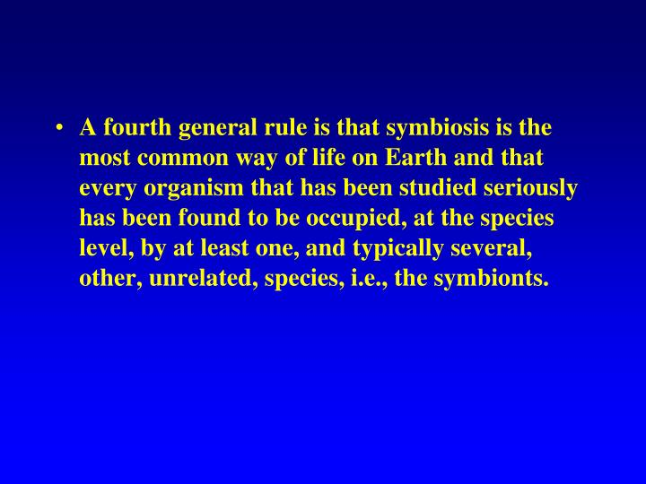 A fourth general rule is that symbiosis is the most common way of life on Earth and that every organism that has been studied seriously has been found to be occupied, at the species level, by at least one, and typically several, other, unrelated, species, i.e., the symbionts.