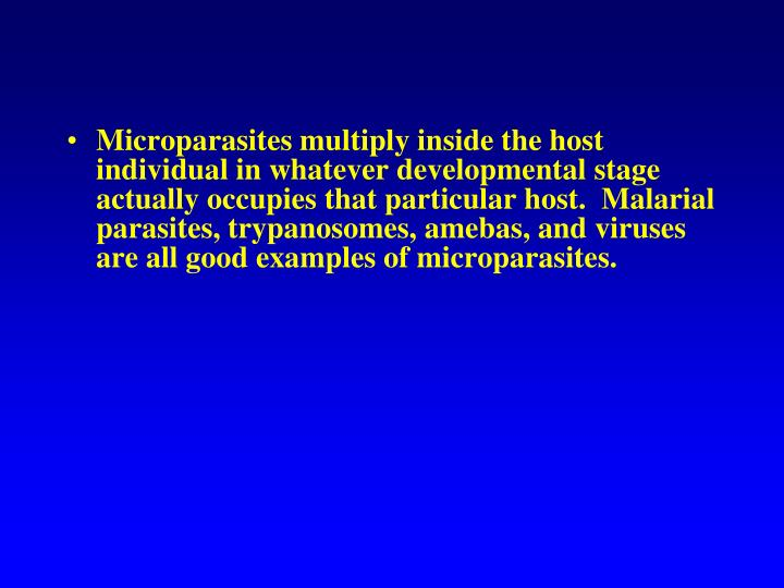Microparasites multiply inside the host individual in whatever developmental stage actually occupies that particular host.  Malarial parasites, trypanosomes, amebas, and viruses are all good examples of microparasites.