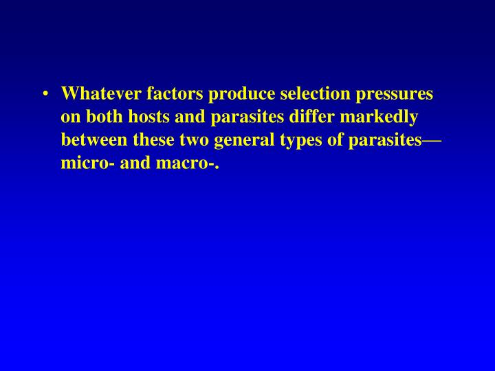 Whatever factors produce selection pressures on both hosts and parasites differ markedly between these two general types of parasites—micro- and macro-.
