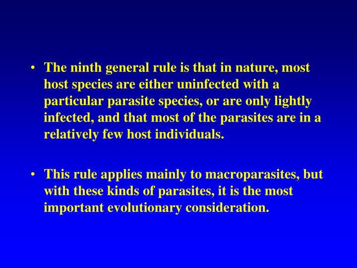 The ninth general rule is that in nature, most host species are either uninfected with a particular parasite species, or are only lightly infected, and that most of the parasites are in a relatively few host individuals.