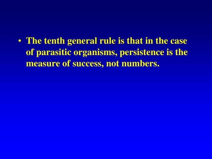 The tenth general rule is that in the case of parasitic organisms, persistence is the measure of success, not numbers.