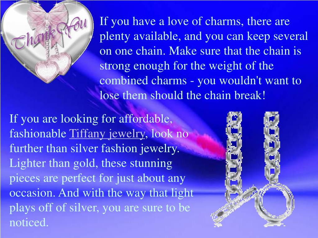 If you have a love of charms, there are plenty available, and you can keep several on one chain. Make sure that the chain is strong enough for the weight of the combined charms - you wouldn't want to lose them should the chain break!