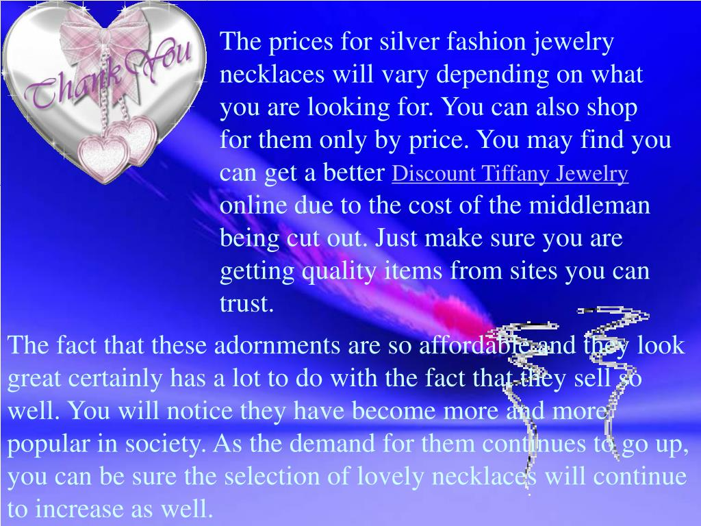 The prices for silver fashion jewelry necklaces will vary depending on what you are looking for. You can also shop for them only by price. You may find you can get a better