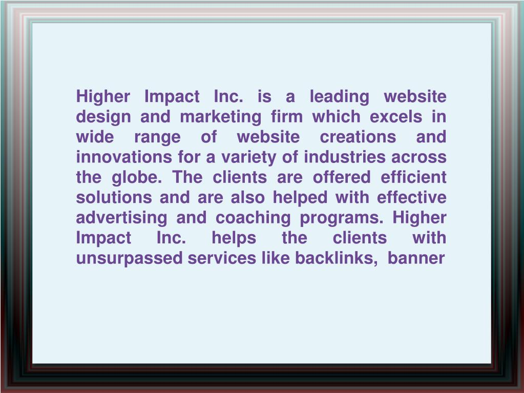 Higher Impact Inc. is a leading website design and marketing firm which excels in wide range of website creations and innovations for a variety of industries across the globe. The clients are offered efficient solutions and are also helped with effective advertising and coaching programs. Higher Impact Inc. helps the clients with unsurpassed services like backlinks,  banner