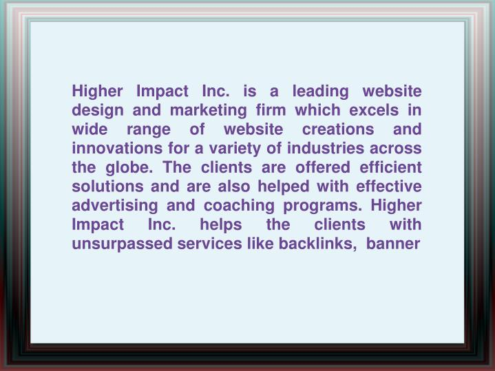 Higher Impact Inc. is a leading website design and marketing firm which excels in wide range of webs...