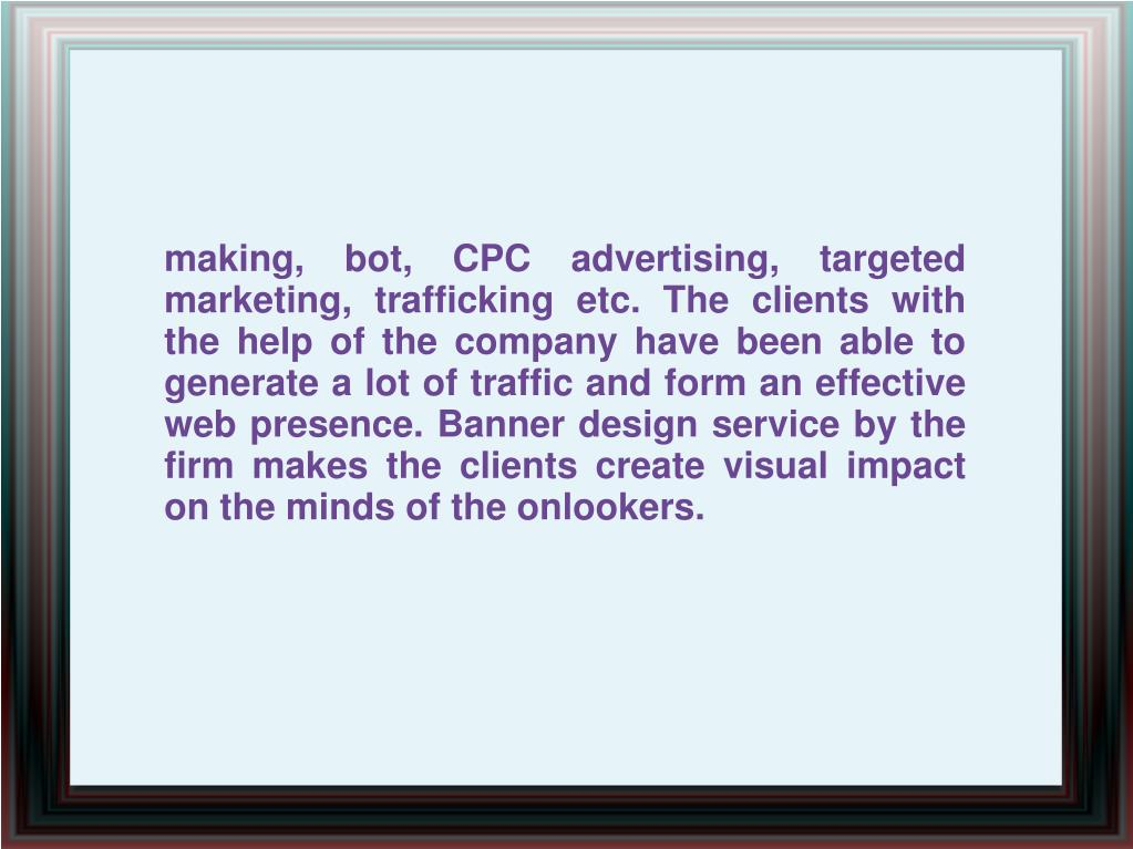making, bot, CPC advertising, targeted marketing, trafficking etc. The clients with the help of the company have been able to generate a lot of traffic and form an effective web presence. Banner design service by the firm makes the clients create visual impact on the minds of the onlookers.