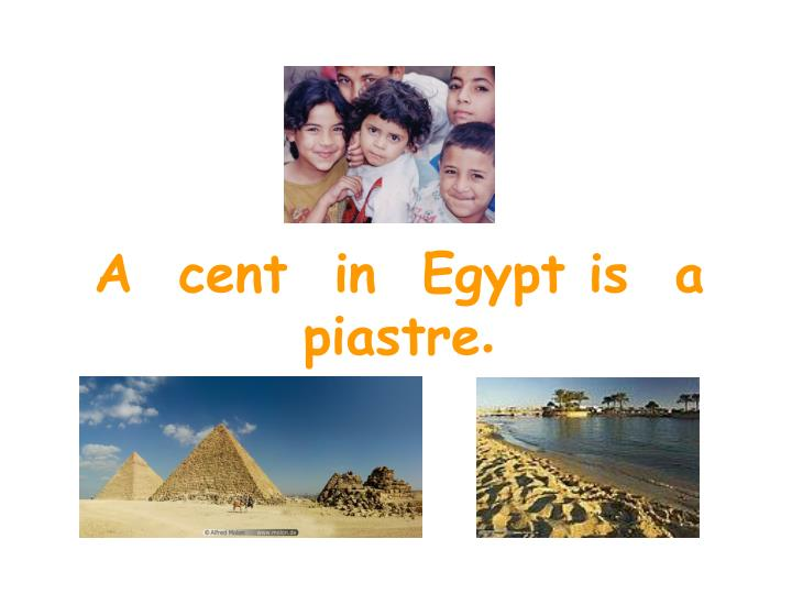 A  cent  in  Egypt is  a  piastre