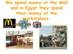 we spend money at the mall and in egypt they spend their money at the marketplace