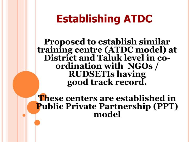Proposed to establish similar training centre (ATDC model) at District and Taluk level in co-ordination with  NGOs / RUDSETIs having