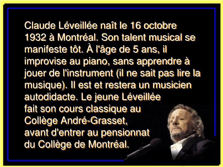 Claude Léveillée naît le 16 octobre 1932 à Montréal. Son talent musical se manifeste tôt. À l'âge de 5 ans, il improvise au piano, sans apprendre à jouer de l'instrument (il ne sait pas lire la musique). Il est et restera un musicien autodidacte. Le jeune Léveillée   fait son cours classique au Collège André-Grasset, avant d'entrer au pensionnat     du Collège de Montréal.