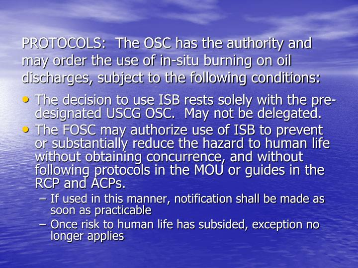 PROTOCOLS:  The OSC has the authority and may order the use of in-situ burning on oil discharges, subject to the following conditions: