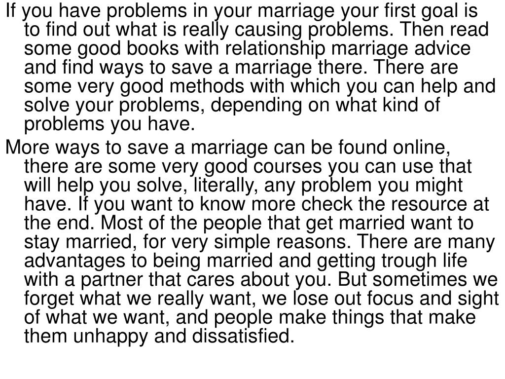 If you have problems in your marriage your first goal is to find out what is really causing problems. Then read some good books with relationship marriage advice and find ways to save a marriage there. There are some very good methods with which you can help and solve your problems, depending on what kind of problems you have.