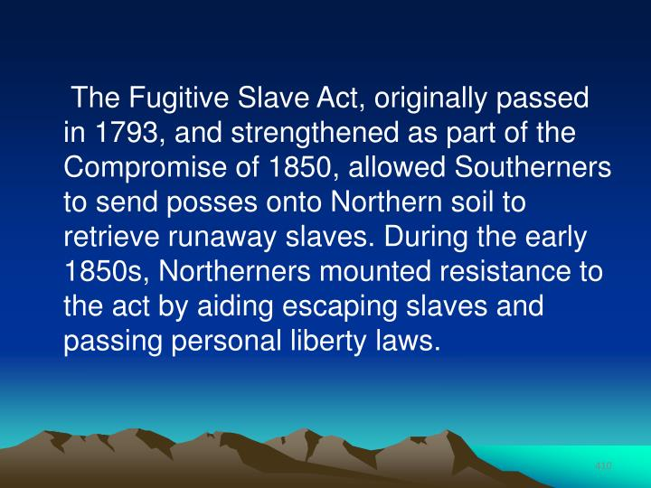 The Fugitive Slave Act, originally passed in 1793, and strengthened as part of the Compromise of 1850, allowed Southerners to send posses onto Northern soil to retrieve runaway slaves. During the early 1850s, Northerners mounted resistance to the act by aiding escaping slaves and passing personal liberty laws.