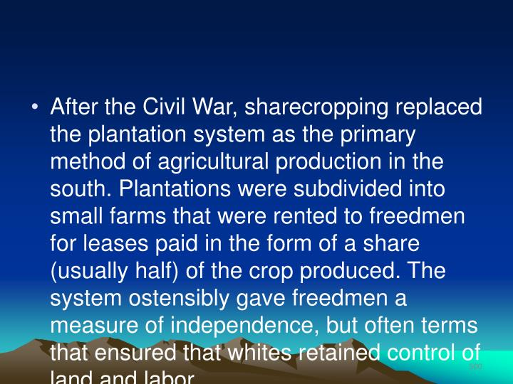 After the Civil War, sharecropping replaced the plantation system as the primary method of agricultural production in the south. Plantations were subdivided into small farms that were rented to freedmen for leases paid in the form of a share (usually half) of the crop produced. The system ostensibly gave freedmen a measure of independence, but often terms that ensured that whites retained control of land and labor.