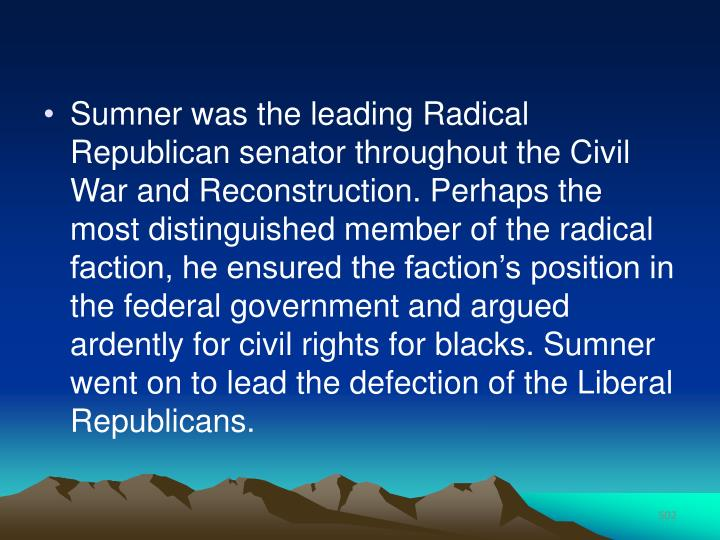 Sumner was the leading Radical Republican senator throughout the Civil War and Reconstruction. Perhaps the most distinguished member of the radical faction, he ensured the faction's position in the federal government and argued ardently for civil rights for blacks. Sumner went on to lead the defection of the Liberal Republicans.