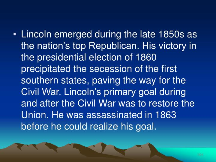 Lincoln emerged during the late 1850s as the nation's top Republican. His victory in the presidential election of 1860 precipitated the secession of the first southern states, paving the way for the Civil War. Lincoln's primary goal during and after the Civil War was to restore the Union. He was assassinated in 1863 before he could realize his goal.