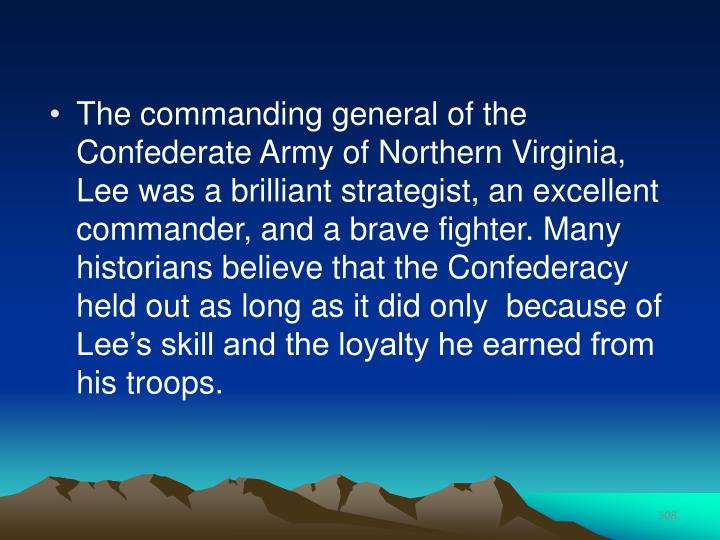 The commanding general of the Confederate Army of Northern Virginia, Lee was a brilliant strategist, an excellent commander, and a brave fighter. Many historians believe that the Confederacy held out as long as it did only  because of Lee's skill and the loyalty he earned from his troops.