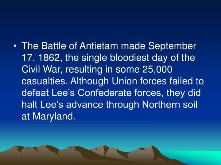 The Battle of Antietam made September 17, 1862, the single bloodiest day of the Civil War, resulting in some 25,000 casualties. Although Union forces failed to defeat Lee's Confederate forces, they did halt Lee's advance through Northern soil at Maryland.