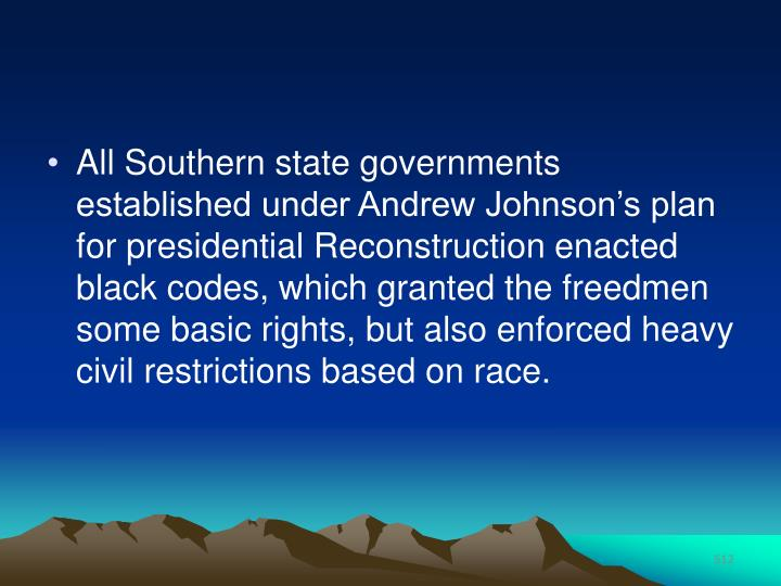 All Southern state governments established under Andrew Johnson's plan for presidential Reconstruction enacted black codes, which granted the freedmen some basic rights, but also enforced heavy civil restrictions based on race.