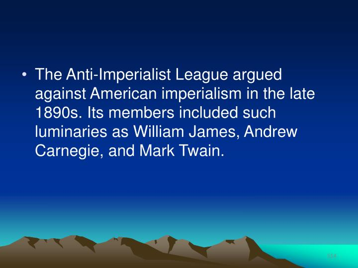 The Anti-Imperialist League argued against American imperialism in the late 1890s. Its members included such luminaries as William James, Andrew Carnegie, and Mark Twain.