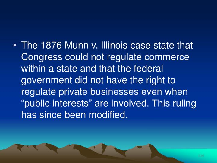 "The 1876 Munn v. Illinois case state that Congress could not regulate commerce within a state and that the federal government did not have the right to regulate private businesses even when ""public interests"" are involved. This ruling has since been modified."
