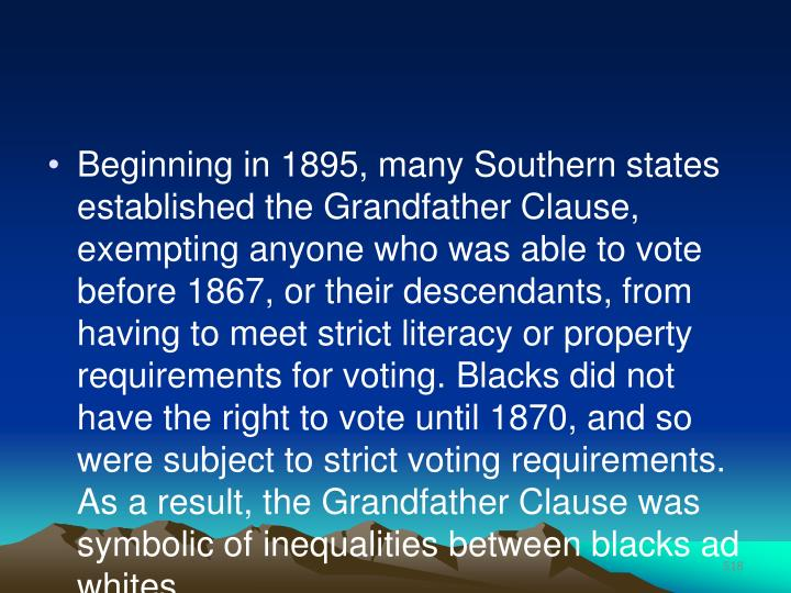 Beginning in 1895, many Southern states established the Grandfather Clause, exempting anyone who was able to vote before 1867, or their descendants, from having to meet strict literacy or property requirements for voting. Blacks did not have the right to vote until 1870, and so were subject to strict voting requirements. As a result, the Grandfather Clause was symbolic of inequalities between blacks ad whites.