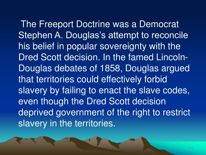 The Freeport Doctrine was a Democrat Stephen A. Douglas's attempt to reconcile his belief in popular sovereignty with the Dred Scott decision. In the famed Lincoln-Douglas debates of 1858, Douglas argued that territories could effectively forbid slavery by failing to enact the slave codes, even though the Dred Scott decision deprived government of the right to restrict slavery in the territories.