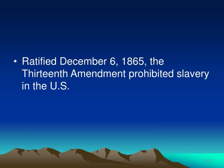 Ratified December 6, 1865, the Thirteenth Amendment prohibited slavery in the U.S.
