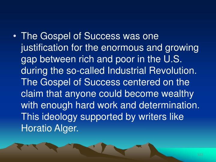The Gospel of Success was one justification for the enormous and growing gap between rich and poor in the U.S. during the so-called Industrial Revolution. The Gospel of Success centered on the claim that anyone could become wealthy with enough hard work and determination. This ideology supported by writers like Horatio Alger.