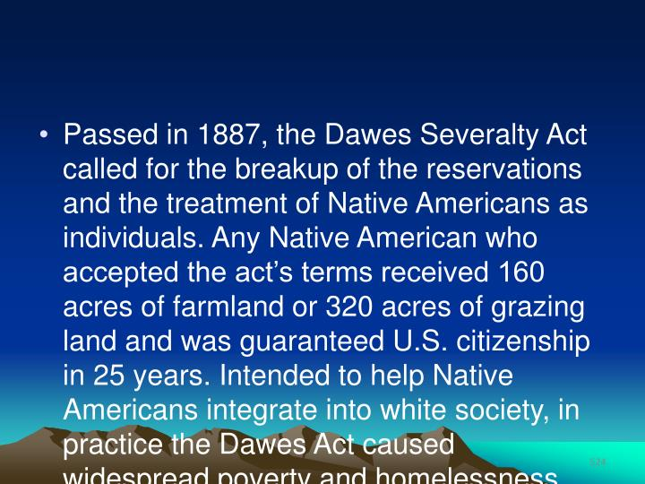 Passed in 1887, the Dawes Severalty Act called for the breakup of the reservations and the treatment of Native Americans as individuals. Any Native American who accepted the act's terms received 160 acres of farmland or 320 acres of grazing land and was guaranteed U.S. citizenship in 25 years. Intended to help Native Americans integrate into white society, in practice the Dawes Act caused widespread poverty and homelessness.