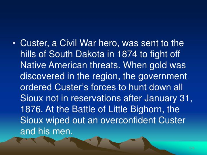 Custer, a Civil War hero, was sent to the hills of South Dakota in 1874 to fight off Native American threats. When gold was discovered in the region, the government ordered Custer's forces to hunt down all Sioux not in reservations after January 31, 1876. At the Battle of Little Bighorn, the Sioux wiped out an overconfident Custer and his men.