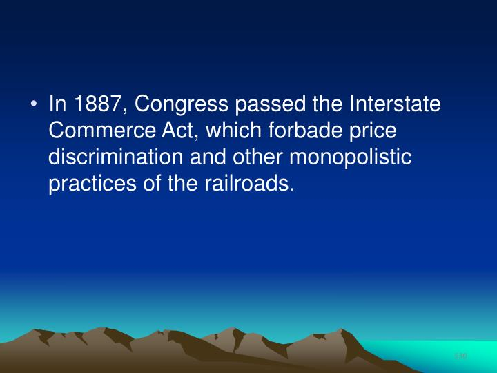 In 1887, Congress passed the Interstate Commerce Act, which forbade price discrimination and other monopolistic practices of the railroads.