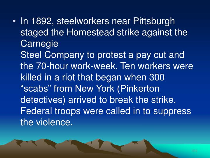 In 1892, steelworkers near Pittsburgh staged the Homestead strike against the Carnegie