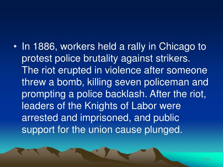 In 1886, workers held a rally in Chicago to protest police brutality against strikers. The riot erupted in violence after someone threw a bomb, killing seven policeman and prompting a police backlash. After the riot, leaders of the Knights of Labor were arrested and imprisoned, and public support for the union cause plunged.